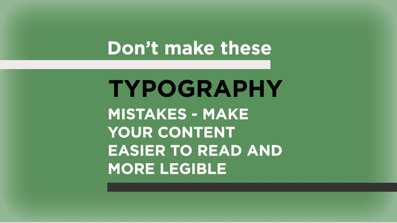 Don't make these typography mistakes - make your content easier to read and more legible