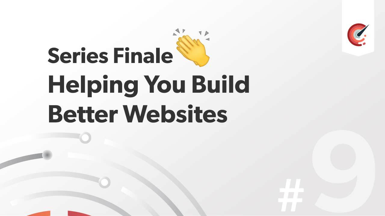 Series Finale - Helping You Build Better Websites